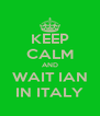 KEEP CALM AND WAIT IAN IN ITALY - Personalised Poster A4 size
