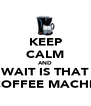 KEEP CALM AND WAIT IS THAT A COFFEE MACHINE - Personalised Poster A4 size