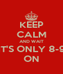 KEEP CALM AND WAIT IT'S ONLY 8-9 ON - Personalised Poster A4 size