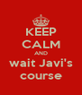 KEEP CALM AND wait Javi's course - Personalised Poster A4 size