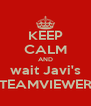 KEEP CALM AND wait Javi's TEAMVIEWER - Personalised Poster A4 size