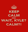 KEEP CALM AND WAIT, KYLE? CALM?! - Personalised Poster A4 size