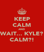 KEEP CALM AND WAIT... KYLE? CALM?! - Personalised Poster A4 size