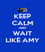 KEEP CALM AND WAIT LIKE AMY - Personalised Poster A4 size