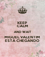KEEP CALM AND WAIT MIGUEL VALENTIM ESTÁ CHEGANDO - Personalised Poster A4 size