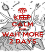 KEEP CALM AND WAIT MORE 2 DAYS - Personalised Poster A4 size
