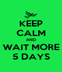 KEEP CALM AND WAIT MORE 5 DAYS - Personalised Poster A4 size