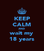 KEEP CALM AND wait my 18 years - Personalised Poster A4 size