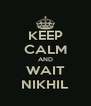 KEEP CALM AND WAIT NIKHIL - Personalised Poster A4 size