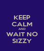 KEEP CALM AND WAIT NO SIZZY - Personalised Poster A4 size