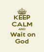KEEP CALM AND  Wait on God - Personalised Poster A4 size