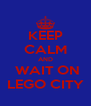 KEEP CALM AND  WAIT ON   LEGO CITY   - Personalised Poster A4 size