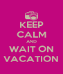 KEEP CALM AND WAIT ON VACATION - Personalised Poster A4 size