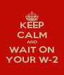 KEEP CALM AND WAIT ON YOUR W-2 - Personalised Poster A4 size