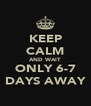KEEP CALM AND WAIT ONLY 6-7 DAYS AWAY - Personalised Poster A4 size