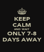 KEEP CALM AND WAIT ONLY 7-8 DAYS AWAY - Personalised Poster A4 size