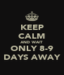 KEEP CALM AND WAIT ONLY 8-9 DAYS AWAY - Personalised Poster A4 size