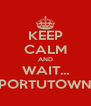 KEEP CALM AND WAIT... PORTUTOWN - Personalised Poster A4 size