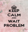 KEEP CALM AND WAIT PROBLEM - Personalised Poster A4 size