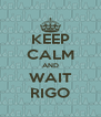 KEEP CALM AND WAIT RIGO - Personalised Poster A4 size