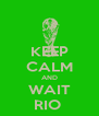 KEEP CALM AND WAIT RIO  - Personalised Poster A4 size