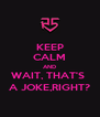 KEEP CALM AND WAIT, THAT'S  A JOKE,RIGHT? - Personalised Poster A4 size
