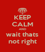 KEEP CALM AND wait thats not right - Personalised Poster A4 size