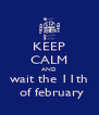 KEEP CALM AND wait the 11th  of february - Personalised Poster A4 size