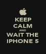 KEEP CALM AND WAIT THE IPHONE 5 - Personalised Poster A4 size