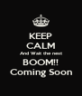 KEEP CALM And Wait the next BOOM!! Coming Soon - Personalised Poster A4 size