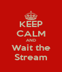 KEEP CALM AND Wait the Stream - Personalised Poster A4 size