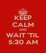 KEEP CALM AND WAIT 'TIL 5:30 AM - Personalised Poster A4 size
