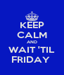 KEEP CALM AND WAIT 'TIL FRIDAY  - Personalised Poster A4 size