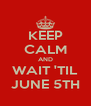 KEEP CALM AND WAIT 'TIL JUNE 5TH - Personalised Poster A4 size