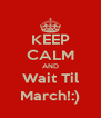 KEEP CALM AND Wait Til March!:) - Personalised Poster A4 size