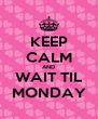 KEEP CALM AND WAIT TIL MONDAY - Personalised Poster A4 size