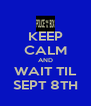 KEEP CALM AND WAIT TIL SEPT 8TH - Personalised Poster A4 size