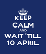KEEP CALM AND WAIT 'TILL 10 APRIL. - Personalised Poster A4 size