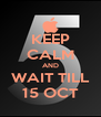 KEEP CALM AND WAIT TILL 15 OCT - Personalised Poster A4 size