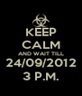 KEEP CALM AND WAIT TILL 24/09/2012 3 P.M. - Personalised Poster A4 size