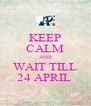 KEEP CALM AND WAIT TILL 24 APRIL  - Personalised Poster A4 size