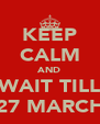 KEEP CALM AND WAIT TILL 27 MARCH - Personalised Poster A4 size