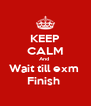 KEEP CALM And  Wait till exm  Finish  - Personalised Poster A4 size