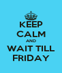 KEEP CALM AND WAIT TILL FRIDAY - Personalised Poster A4 size