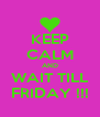 KEEP CALM AND WAIT TILL FRIDAY !!! - Personalised Poster A4 size