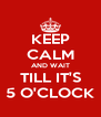KEEP CALM AND WAIT TILL IT'S 5 O'CLOCK - Personalised Poster A4 size