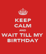 KEEP CALM AND WAIT TILL MY BIRTHDAY - Personalised Poster A4 size