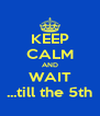 KEEP CALM AND WAIT ...till the 5th - Personalised Poster A4 size