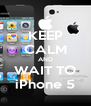 KEEP CALM AND WAIT TO iPhone 5 - Personalised Poster A4 size