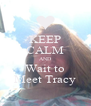 KEEP CALM AND Wait to Meet Tracy - Personalised Poster A4 size